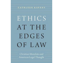 Ethics at the Edges of Law: Christian Moralists and American Legal Thought by Cathleen Kaveny, 9780190612290