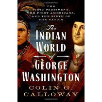 The Indian World of George Washington: The First President, the First Americans, and the Birth of the Nation by Colin G. Calloway, 9780190652166