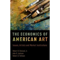 The Economics of American Art: Issues, Artists and Market Institutions by Robert B. Ekelund, 9780190657895