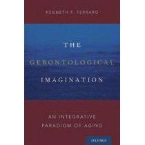 The Gerontological Imagination: An Integrative Paradigm of Aging by Kenneth F. Ferraro, 9780190665340