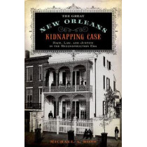 The Great New Orleans Kidnapping Case: Race, Law, and Justice in the Reconstruction Era by Michael Alan Ross, 9780190674120