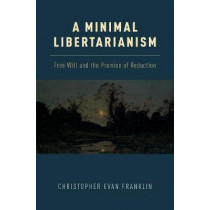 A Minimal Libertarianism: Free Will and the Promise of Reduction by Christopher Evan Franklin, 9780190682781