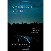 American Cosmic: UFOs, Religion, Technology by D. W. Pasulka, 9780190692889