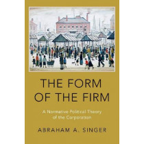 The Form of the Firm: A Normative Political Theory of the Corporation by Abraham A. Singer, 9780190698348