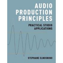Audio Production Principles: Practical Studio Applications by Stephane Elmosnino, 9780190699369