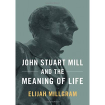 John Stuart Mill and the Meaning of Life by Elijah Millgram, 9780190873240