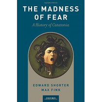 The Madness of Fear: A History of Catatonia by Edward Shorter, 9780190881191