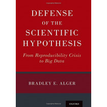 Defense of the Scientific Hypothesis: From Reproducibility Crisis to Big Data by Bradley E. Alger, 9780190881481