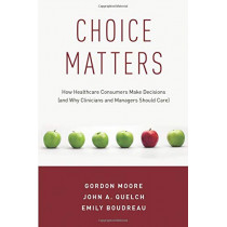 Choice Matters: How Healthcare Consumers Make Decisions (and Why Clinicians and Managers Should Care) by Gordon Moore, 9780190886134
