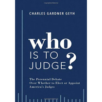 Who is to Judge?: The Perennial Debate Over Whether to Elect or Appoint America's Judges by Charles Gardner Geyh, 9780190887148