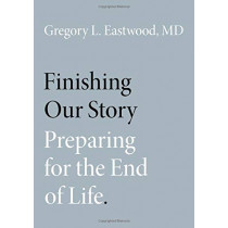 Finishing Our Story: Preparing for the End of Life by Gregory L. Eastwood, MD, 9780190888084