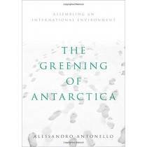 The Greening of Antarctica: Assembling an International Environment by Alessandro Antonello, 9780190907174