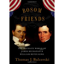 Bosom Friends: The Intimate World of James Buchanan and William Rufus King by Thomas J. Balcerski, 9780190914592
