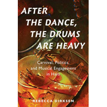 After the Dance, the Drums Are Heavy: Carnival, Politics, and Musical Engagement in Haiti by Rebecca Dirksen, 9780190928063