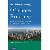 Re-Imagining Offshore Finance: Market-Dominant Small Jurisdictions in a Globalizing Financial World by Christopher M. Bruner, 9780190930950