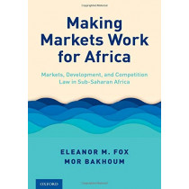 Making Markets Work for Africa: Markets, Development, and Competition Law in Sub-Saharan Africa by Eleanor M. Fox, 9780190930998