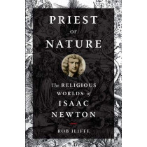 Priest of Nature: The Religious Worlds of Isaac Newton by Rob Iliffe, 9780190931599