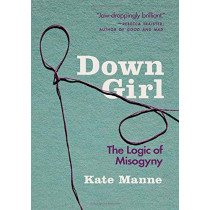 Down Girl: The Logic of Misogyny by Kate Manne, 9780190933203