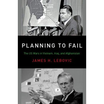 Planning to Fail: The US Wars in Vietnam, Iraq, and Afghanistan by James H. Lebovic, 9780190935320