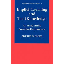 Implicit Learning and Tacit Knowledge: An Essay on the Cognitive Unconscious by Arthur S. Reber, 9780195106589