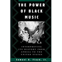 The Power of Black Music: Interpreting its History from Africa to the United States by Samuel A. Floyd, 9780195109757