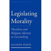 Legislating Morality: Pluralism and Religious Identity in Lawmaking by Lucinda Joy Peach, 9780195143713