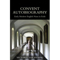 Convent Autobiography: Early Modern English Nuns in Exile by Victoria Van Hyning, 9780197266571
