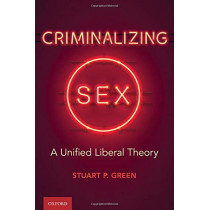 Criminalizing Sex: A Unified Liberal Theory by Stuart P. Green, 9780197507483