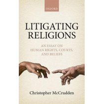 Litigating Religions: An Essay on Human Rights, Courts, and Beliefs by Christopher McCrudden, 9780198759041