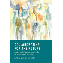 Collaborating for Our Future: Multistakeholder Partnerships for Solving Complex Problems by Barbara Gray, 9780198782841