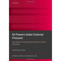 EU Powers Under External Pressure: How the EU's External Actions Alter its Internal Structures by Christina Eckes, 9780198785545