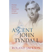 The Ascent of John Tyndall: Victorian Scientist, Mountaineer, and Public Intellectual by Roland Jackson, 9780198788959