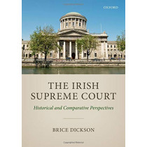 The Irish Supreme Court: Historical and Comparative Perspectives by Brice Dickson, 9780198793731