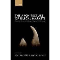 The Architecture of Illegal Markets: Towards an Economic Sociology of Illegality in the Economy by Jens Beckert, 9780198794974