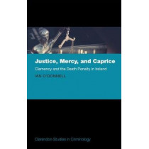 Justice, Mercy, and Caprice: Clemency and the Death Penalty in Ireland by Ian O'Donnell, 9780198798477