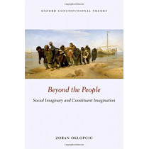Beyond the People: Social Imaginary and Constituent Imagination by Zoran Oklopcic, 9780198799092