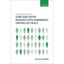 A Practical Guide to Using Qualitative Research with Randomized Controlled Trials by Alicia O'Cathain, 9780198802082