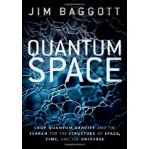 Quantum Space: Loop Quantum Gravity and the Search for the Structure of Space, Time, and the Universe by Jim Baggott, 9780198809111