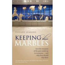 Keeping Their Marbles: How the Treasures of the Past Ended Up in Museums - And Why They Should Stay There by Tiffany Jenkins, 9780198817185
