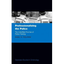 Professionalizing the Police: The Unfulfilled Promise of Police Training by Nigel G. Fielding, 9780198817475