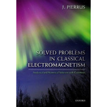 Solved Problems in Classical Electromagnetism: Analytical and Numerical Solutions with Comments by J. Pierrus, 9780198821915