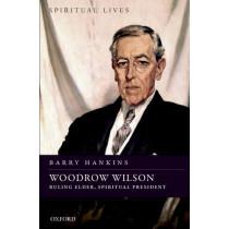 Woodrow Wilson: Ruling Elder, Spiritual President by Barry Hankins, 9780198822288
