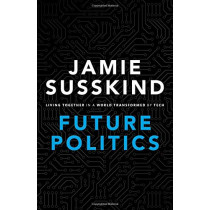 Future Politics: Living Together in a World Transformed by Tech by Jamie Susskind, 9780198825616