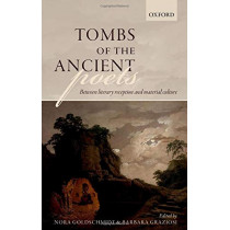 Tombs of the Ancient Poets: Between Literary Reception and Material Culture by Nora Goldschmidt, 9780198826477