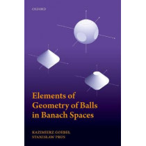 Elements of Geometry of Balls in Banach Spaces by Kazimierz Goebel, 9780198827351