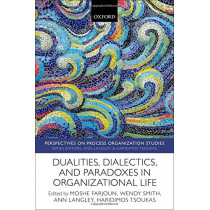 Dualities, Dialectics, and Paradoxes in Organizational Life by Wendy Smith, 9780198827436