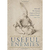 Useful Enemies: Islam and The Ottoman Empire in Western Political Thought, 1450-1750 by Noel Malcolm, 9780198830139
