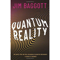 Quantum Reality: The Quest for the Real Meaning of Quantum Mechanics - a Game of Theories by Jim Baggott, 9780198830153