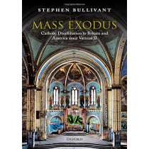 Mass Exodus: Catholic Disaffiliation in Britain and America since Vatican II by Stephen Bullivant, 9780198837947