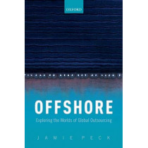 Offshore: Exploring the Worlds of Global Outsourcing by Jamie Peck, 9780198841722